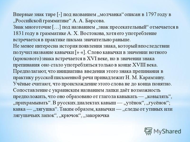 Впервые знак тире [-] под названием молчанка описан в 1797 году в Российской грамматике А. А. Барсова. Знак многоточие […] под названием знак пресекательный отмечается в 1831 году в грамматике А. Х. Востокова, хотя его употребление встречается в прак