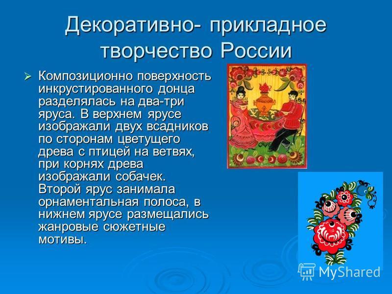 Декоративно- прикладное творчество России Композиционно поверхность инкрустированного донца разделялась на два-три яруса. В верхнем ярусе изображали двух всадников по сторонам цветущего древа с птицей на ветвях, при корнях древа изображали собачек. В
