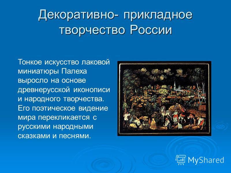Декоративно- прикладное творчество России Тонкое искусство лаковой миниатюры Палеха выросло на основе древнерусской иконописи и народного творчества. Его поэтическое видение мира перекликается с русскими народными сказками и песнями.