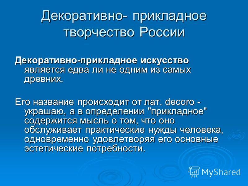 Декоративно- прикладное творчество России Декоративно-прикладное искусство является едва ли не одним из самых древних. Его название происходит от лат. decoro - украшаю, а в определении