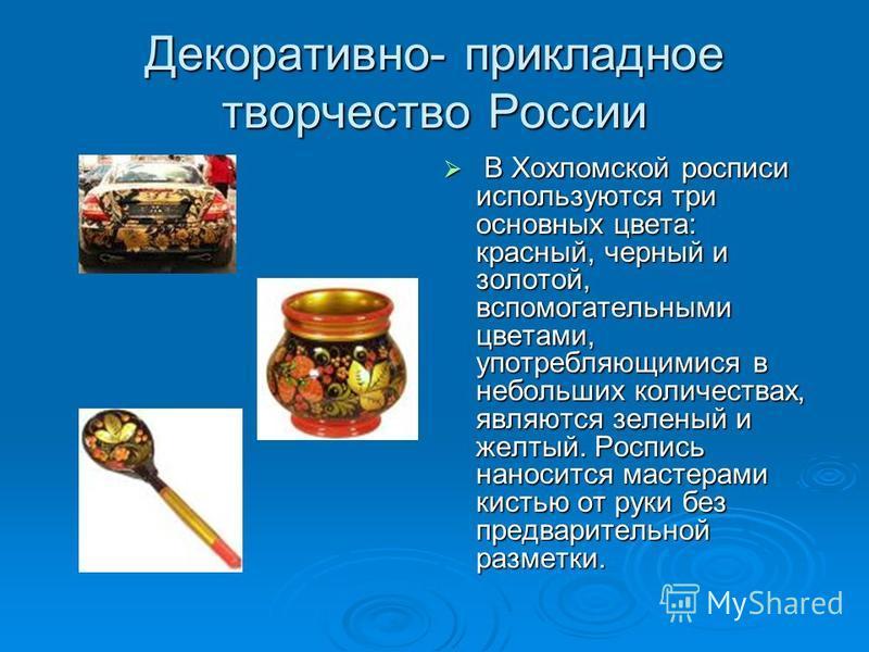 Декоративно- прикладное творчество России В Хохломской росписи используются три основных цвета: красный, черный и золотой, вспомогательными цветами, употребляющимися в небольших количествах, являются зеленый и желтый. Роспись наносится мастерами кист