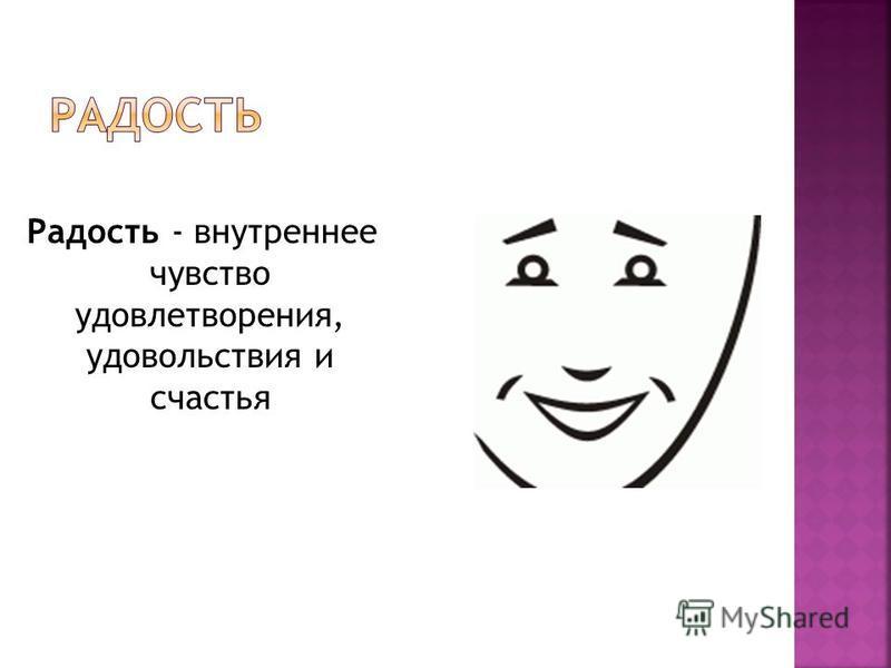 Радость - внутреннее чувство удовлетворения, удовольствия и счастья