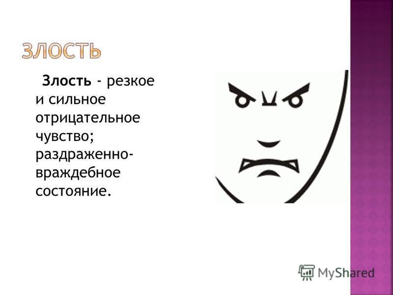 Злость - резкое и сильное отрицательное чувство; раздраженно- враждебное состояние.