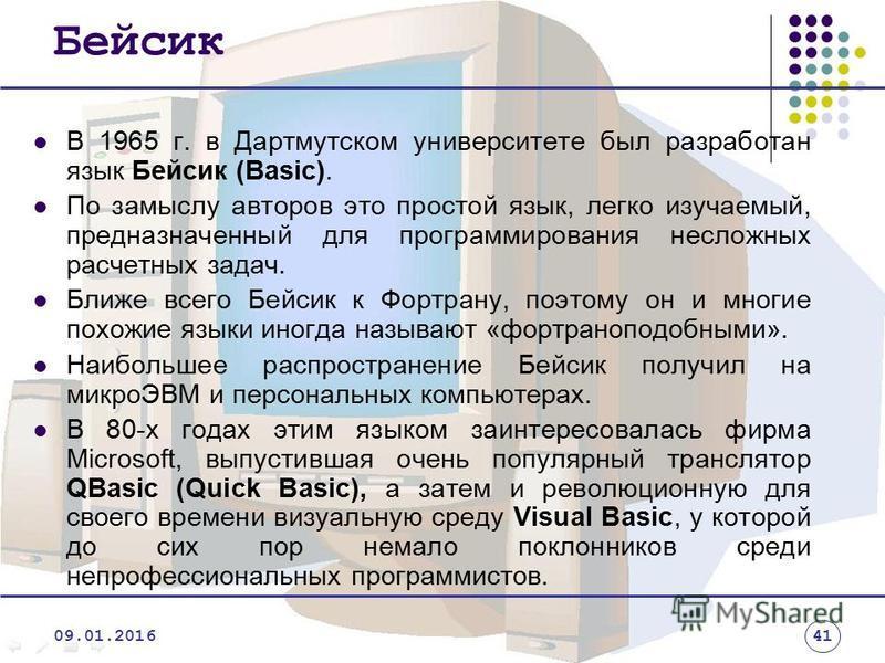 Бейсик В 1965 г. в Дартмутском университете был разработан язык Бейсик (Basic). По замыслу авторов это простой язык, легко изучаемый, предназначенный для программирования несложных расчетных задач. Ближе всего Бейсик к Фортрану, поэтому он и многие п
