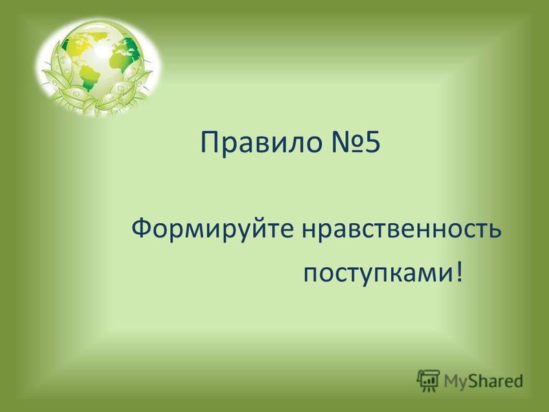 Правило 5 Формируйте нравственность поступками!