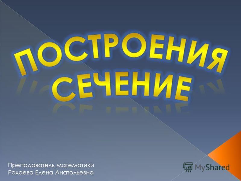 Преподаватель математики Рахаева Елена Анатольевна