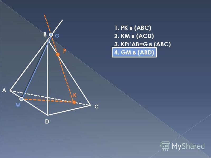 B D M P K С A G 1. PK в (ABC) 2. KM в (ACD) 3. KPAB=G в (ABC) 4. GM в (ABD)