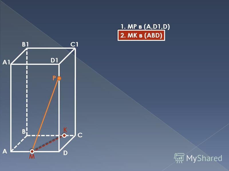 A B C D A1 B1C1 D1 M P K 1. MP в (A,D1,D) 2. MK в (ABD)