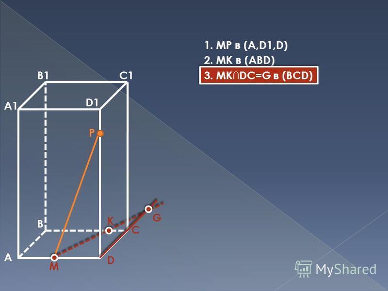 A B D A1 B1C1 D1 M P K C G 1. MP в (A,D1,D) 2. MK в (ABD) 3. MKDC=G в (BCD)