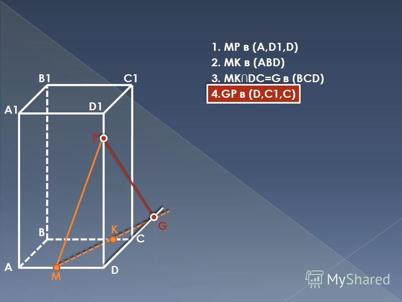 A B D A1 B1C1 D1 M P K C G 1. MP в (A,D1,D) 2. MK в (ABD) 3. MKDC=G в (BCD) 4.GP в (D,C1,C)