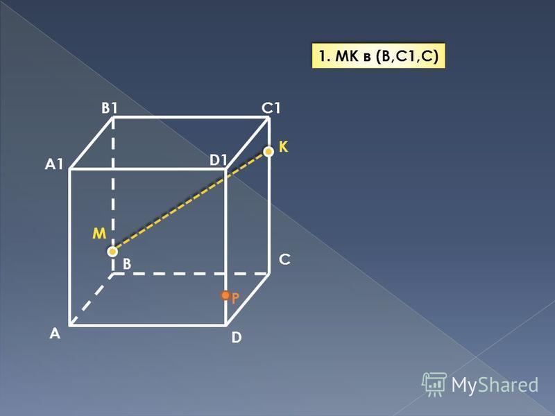 A B C D A1 B1C1 D1 M P K 1. MK в (B,C1,C)