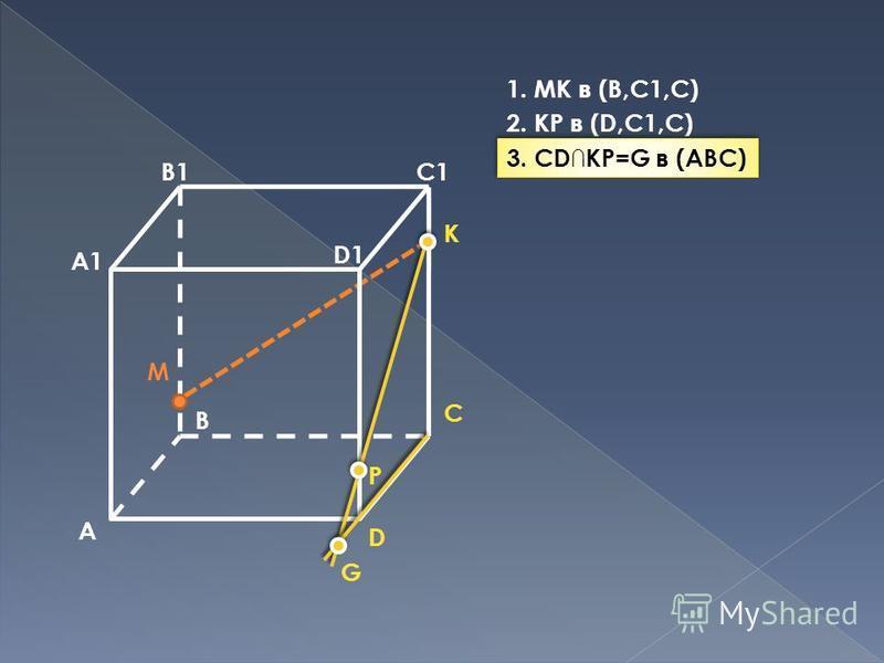 A B C D A1 B1C1 D1 M P K G 1. MK в (B,C1,C) 2. KP в (D,C1,C) 3. CDKP=G в (ABC)