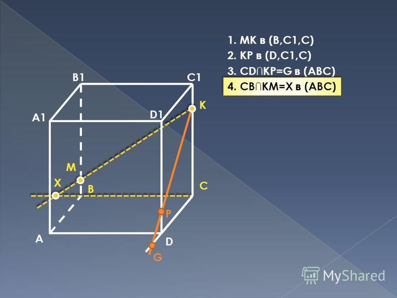 A B C D A1 B1C1 D1 M P K G X 1. MK в (B,C1,C) 2. KP в (D,C1,C) 3. CDKP=G в (ABC) 4. CBKM=X в (ABC)