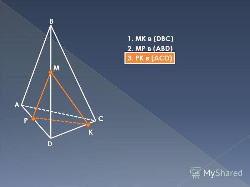 B A C D M P K 1. МК в (DBC) 2. MP в (ABD) 3. PK в (ACD)