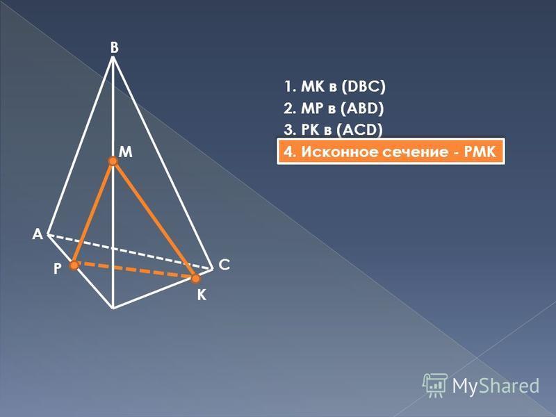 B A C M P K 1. МК в (DBC) 2. MP в (ABD) 3. PK в (ACD) 4. Исконное сечение - PMK