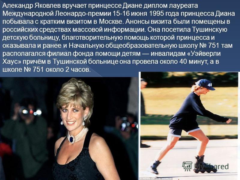Алекандр Яковлев вручает принцессе Диане диплом лауреата Международной Леонардо-премии 15-16 июня 1995 года принцесса Диана побывала с кратким визитом в Москве. Анонсы визита были помещены в российских средствах массовой информации. Она посетила Туши