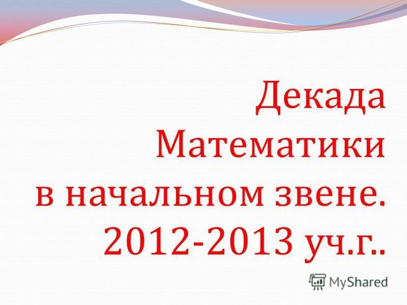 Декада Математики в начальном звене. 2012-2013 уч. г..