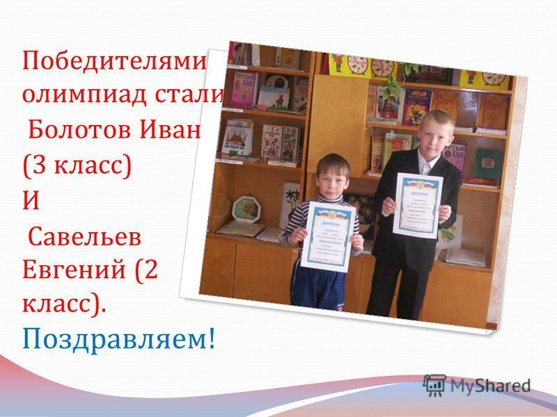 Победителями олимпиад стали : Болотов Иван (3 класс ) И Савельев Евгений (2 класс ). Поздравляем !