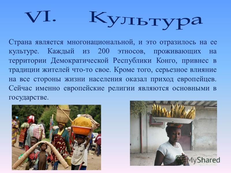 Страна является многонациональной, и это отразилось на ее культуре. Каждый из 200 этносов, проживающих на территории Демократической Республики Конго, привнес в традиции жителей что-то свое. Кроме того, серьезное влияние на все стороны жизни населени