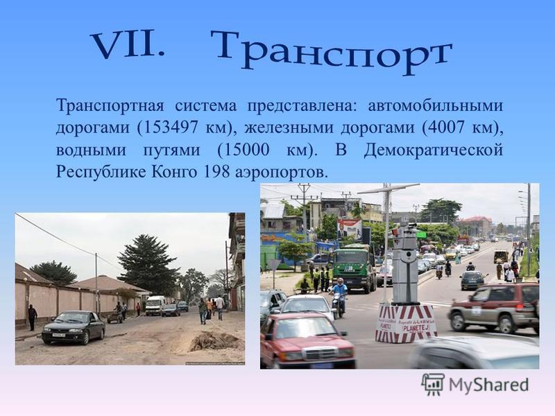 Транспортная система представлена: автомобильными дорогами (153497 км), железными дорогами (4007 км), водными путями (15000 км). В Демократической Республике Конго 198 аэропортов.