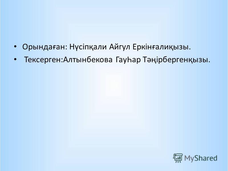 Орындаған: Нүсіпқали Айгул Еркінғалиқызы. Тексерген:Алтынбекова ГауҺар Тәңірбергенқызы.