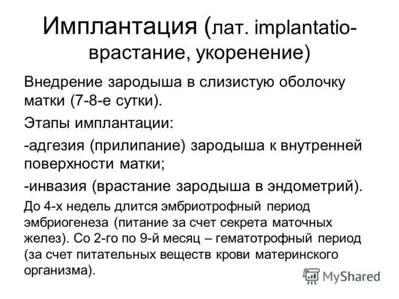 Имплантация ( лат. implantatio- врастание, укоренение) Внедрение зародыша в слизистую оболочку матки (7-8-е сутки). Этапы имплантации: -адгезия (прилипание) зародыша к внутренней поверхности матки; -инвазия (врастание зародыша в эндометрий). До 4-х н
