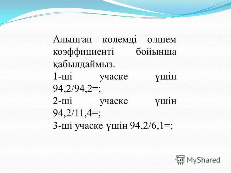 Алынған көлемді өлшем коэффициенті бойынша қабылдаймыз. 1-ші участке үшін 94,2/94,2=; 2-ші участке үшін 94,2/11,4=; 3-ші участке үшін 94,2/6,1=;