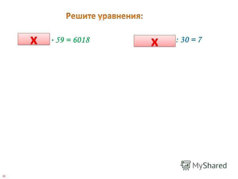 (240 – 2 у) : 30 = 7 (х – 152) 59 = 6018 х х х х 26