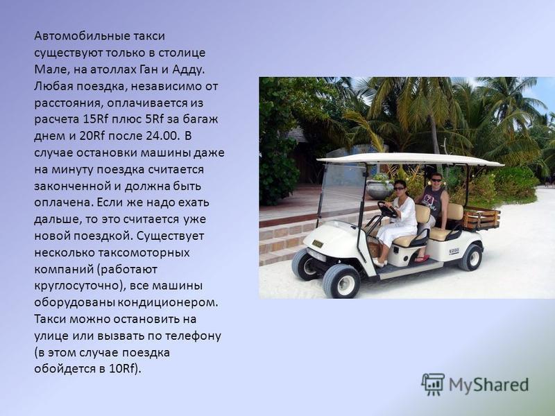 Автомобильные такси существуют только в столице Мале, на атоллах Ган и Адду. Любая поездка, независимо от расстояния, оплачивается из расчета 15Rf плюс 5Rf за багаж днем и 20Rf после 24.00. В случае остановки машины даже на минуту поездка считается з