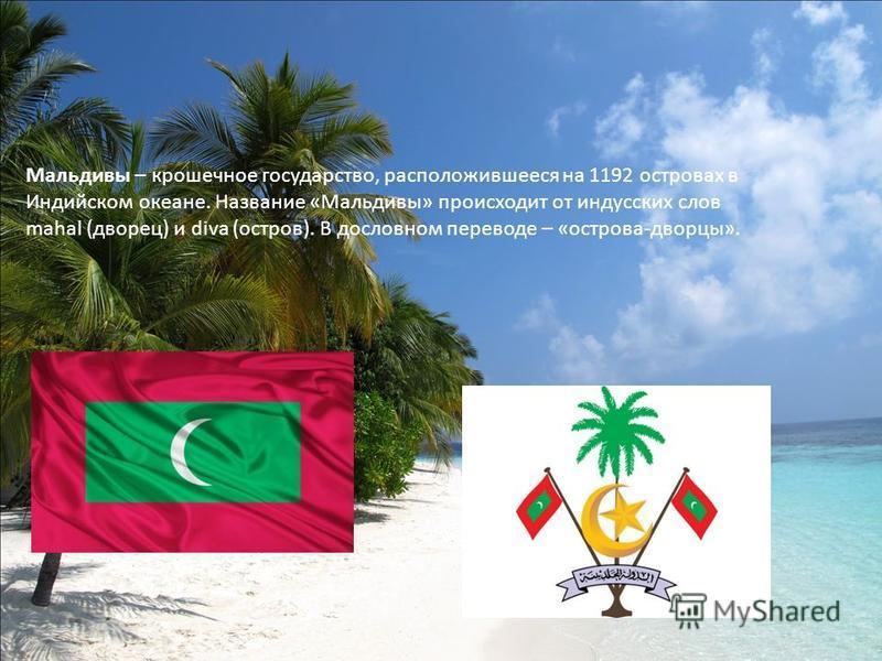 Мальдивы – крошечное государство, расположившееся на 1192 островах в Индийском океане. Название «Мальдивы» происходит от индусских слов mahal (дворец) и diva (остров). В дословном переводе – «острова-дворцы».
