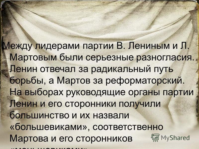 Между лидерами партии В. Лениным и Л. Мартовым были серьезные разногласия. Ленин отвечал за радикальный путь борьбы, а Мартов за реформаторский. На выборах руководящие органы партии Ленин и его сторонники получили большинство и их назвали «большевика