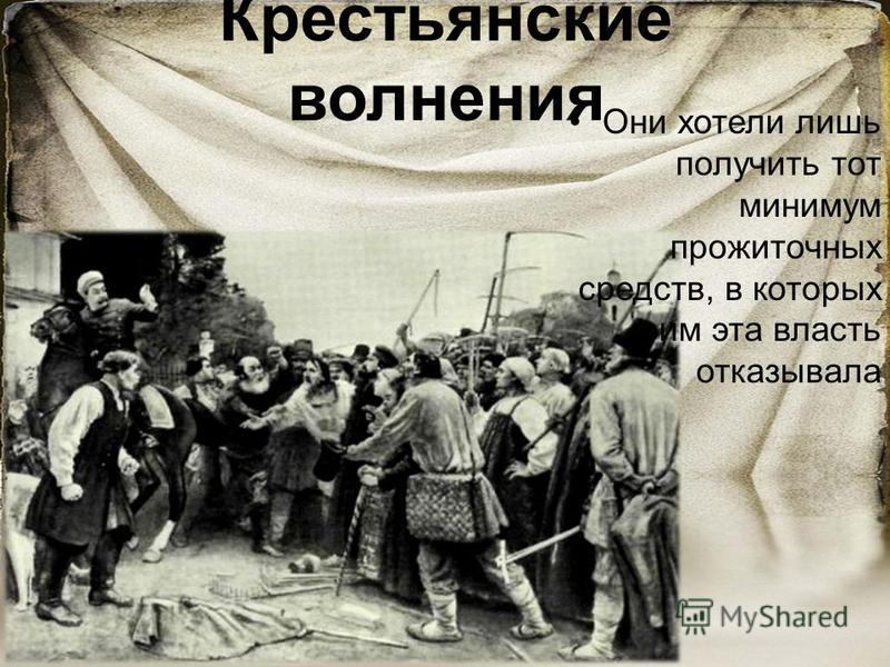 Крестьянские волнения Они хотели лишь получить тот минимум прожиточных средств, в которых им эта власть отказывала