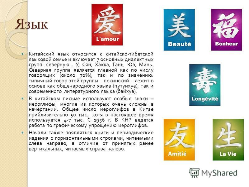 Язык Китайский язык относится к китайско - тибетской языковой семье и включает 7 основных диалектных групп : северную, У, Сян, Хакка, Гань, Юэ, Минь. Северная группа является главной как по числу говорящих ( около 70%), так и по значению : типичный г