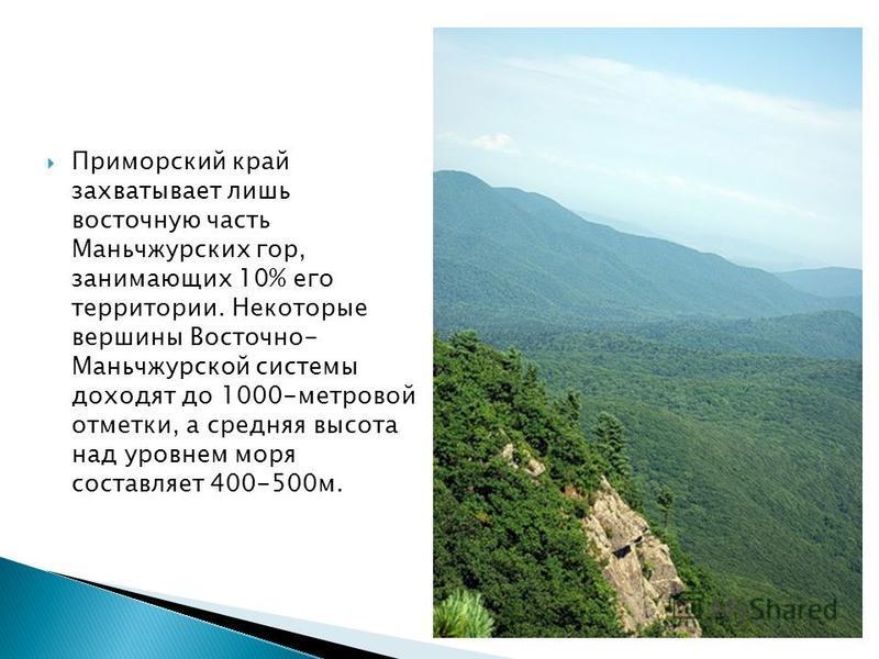 Приморский край захватывает лишь восточную часть Маньчжурских гор, занимающих 10% его территории. Некоторые вершины Восточно- Маньчжурской системы доходят до 1000-метровой отметки, а средняя высота над уровнем моря составляет 400-500 м.