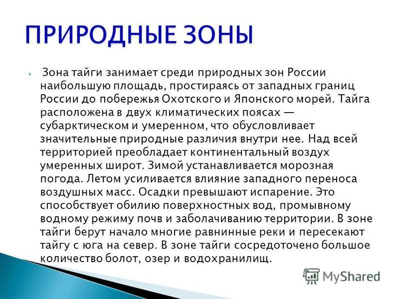 Зона тайги занимает среди природных зон России наибольшую площадь, простираясь от западных границ России до побережья Охотского и Японского морей. Тайга расположена в двух климатических поясах субарктическом и умеренном, что обусловливает значительны