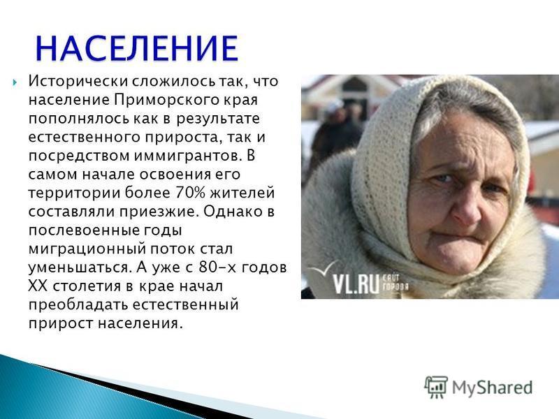 Исторически сложилось так, что население Приморского края пополнялось как в результате естественного прироста, так и посредством иммигрантов. В самом начале освоения его территории более 70% жителей составляли приезжие. Однако в послевоенные годы миг