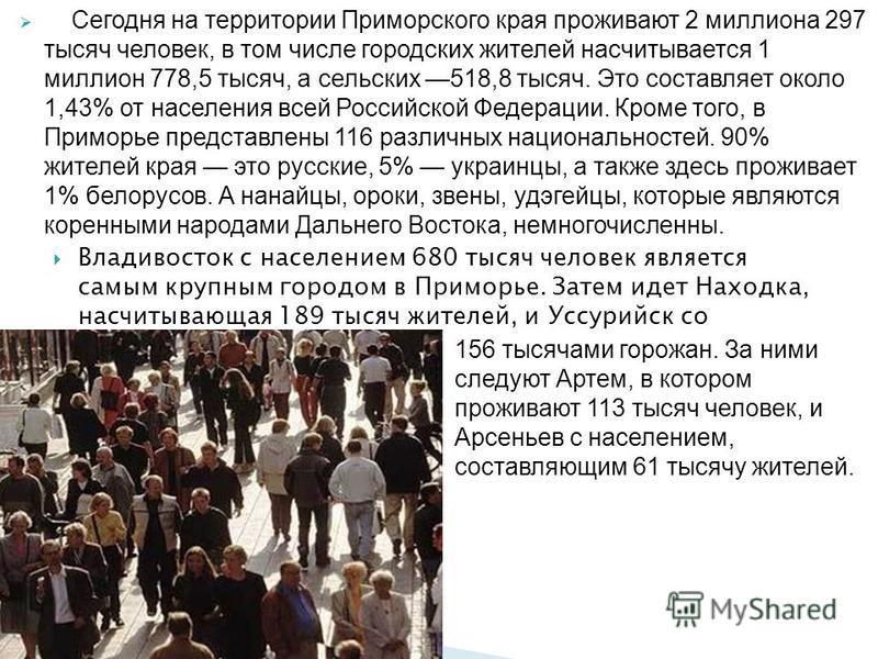 Владивосток с населением 680 тысяч человек является самым крупным городом в Приморье. Затем идет Находка, насчитывающая 189 тысяч жителей, и Уссурийск со Сегодня на территории Приморского края проживают 2 миллиона 297 тысяч человек, в том числе город