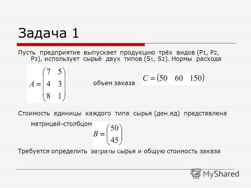 Задача 1 Пусть предприятие выпускает продукцию трёх видов (P 1, P 2, P 3 ), использует сырьё двух типов (S 1, S 2 ). Нормы расхода сырья: объем заказа Стоимость единицы каждого типа сырья (ден.ед) представлена матрицей-столбцом: Требуется определить
