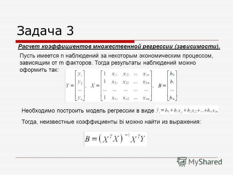 Задача 3 Расчет коэффициентов множественной регрессии (зависимости). Пусть имеется n наблюдений за некоторым экономическим процессом, зависящим от m факторов. Тогда результаты наблюдений можно оформить так: Необходимо построить модель регрессии в вид