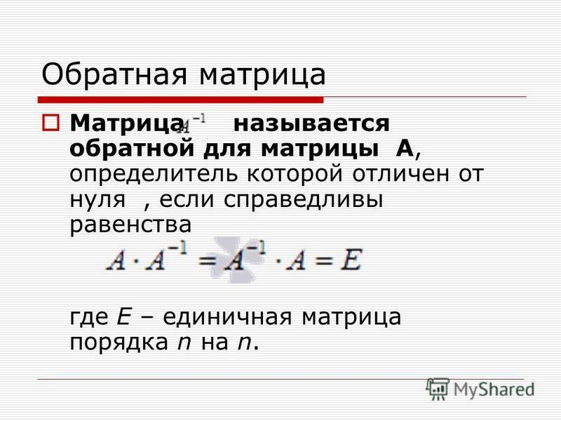 Обратная матрица Матрица называется обратной для матрицы А, определитель которой отличен от нуля, если справедливы равенства где E – единичная матрица порядка n на n.