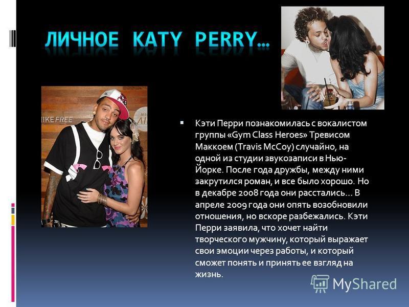 Кэти Перри познакомилась с вокалистом группы «Gym Class Heroes» Тревисом Маккоем (Travis McCoy) случайно, на одной из студии звукозаписи в Нью- Йорке. После года дружбы, между ними закрутился роман, и все было хорошо. Но в декабре 2008 года они расст