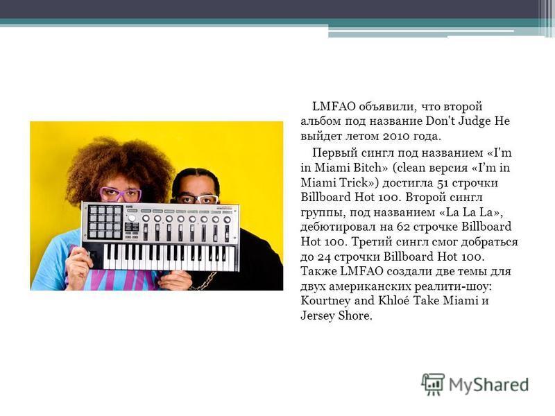 LMFAO объявили, что второй альбом под название Don't Judge Нe выйдет летом 2010 года. Первый сингл под названием «I'm in Miami Bitch» (clean версия «Im in Miami Trick») достигла 51 строчки Billboard Hot 100. Второй сингл группы, под названием «La La