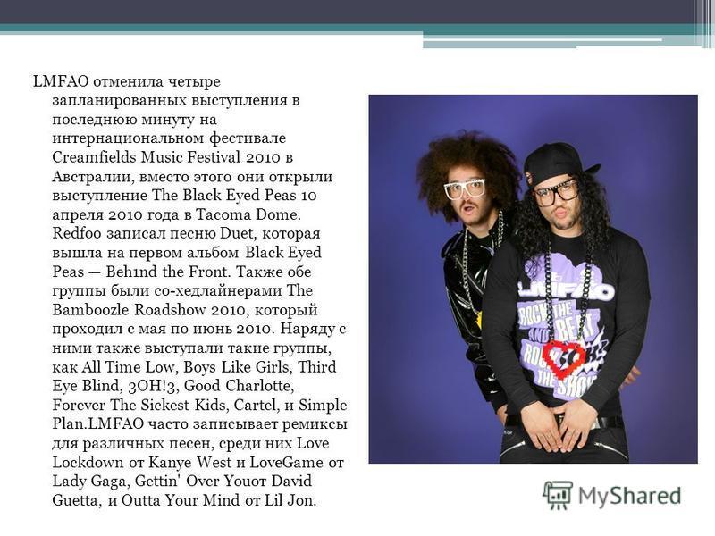 LMFAO отменила четыре запланированных выступления в последнюю минуту на интернациональном фестивале Creamfields Music Festival 2010 в Австралии, вместо этого они открыли выступление The Black Eyed Peas 10 апреля 2010 года в Tacoma Dome. Redfoo записа