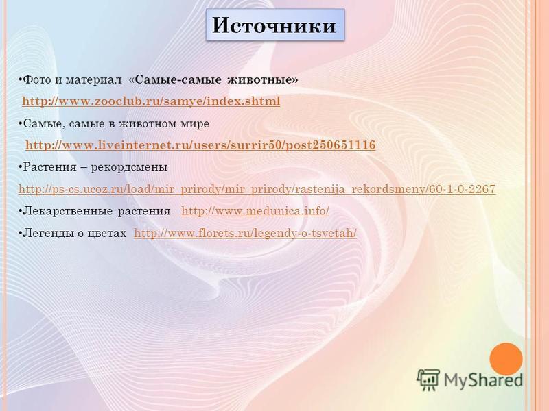 Источники Фото и материал « Самые-самые животные» http://www.zooclub.ru/samye/index.shtml Самые, самые в животном мире http://www.liveinternet.ru/users/surrir50/post250651116 Растения – рекордсмены http://ps-cs.ucoz.ru/load/mir_prirody/mir_prirody/ra