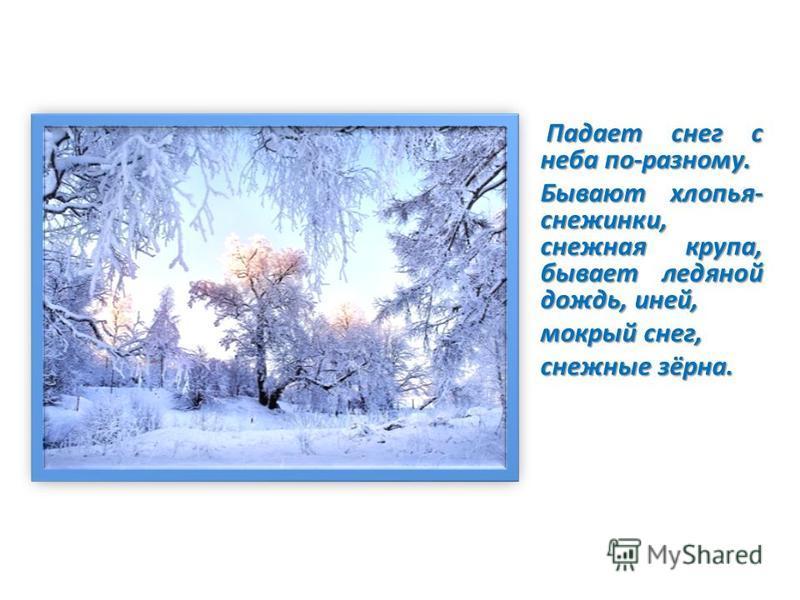 Падает снег с неба по-разному. Падает снег с неба по-разному. Бывают хлопья- снежинки, снежная крупа, бывает ледяной дождь, иней, мокрый снег, снежные зёрна.