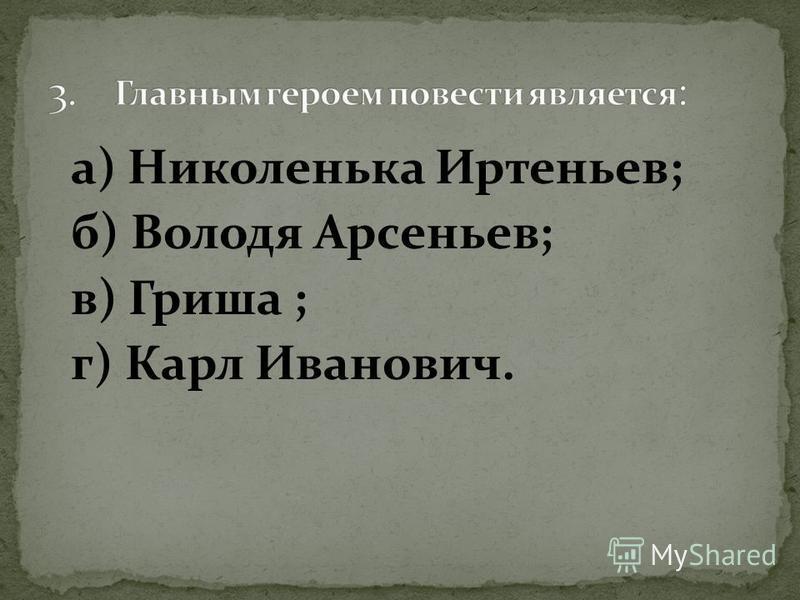а) Николенька Иртеньев; б) Володя Арсеньев; в) Гриша ; г) Карл Иванович.