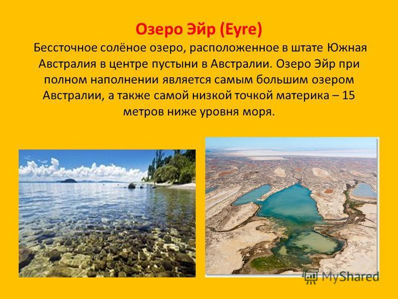 Озеро Эйр (Eyre) Бессточное солёное озеро, расположенное в штате Южная Австралия в центре пустыни в Австралии. Озеро Эйр при полном наполнении является самым большим озером Австралии, а также самой низкой точкой материка – 15 метров ниже уровня моря.