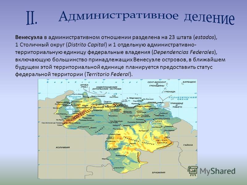 Венесуэла в административном отношении разделена на 23 штата (estados), 1 Столичный округ (Distrito Capital) и 1 отдельную административно- территориальную единицу федеральные владения (Dependencias Federales), включающую большинство принадлежащих Ве