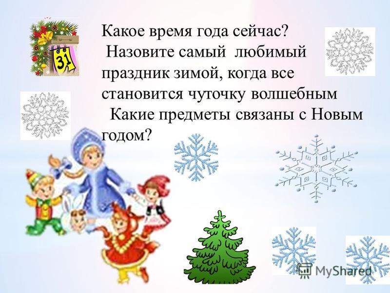 Какое время года сейчас? Назовите самый любимый праздник зимой, когда все становится чуточку волшебным Какие предметы связаны с Новым годом?