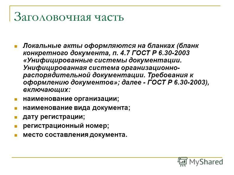 Заголовочная часть Локальные акты оформляются на бланках (бланк конкретного документа, п. 4.7 ГОСТ Р 6.30-2003 «Унифицированные системы документации. Унифицированная система организационно- распорядительной документации. Требования к оформлению докум